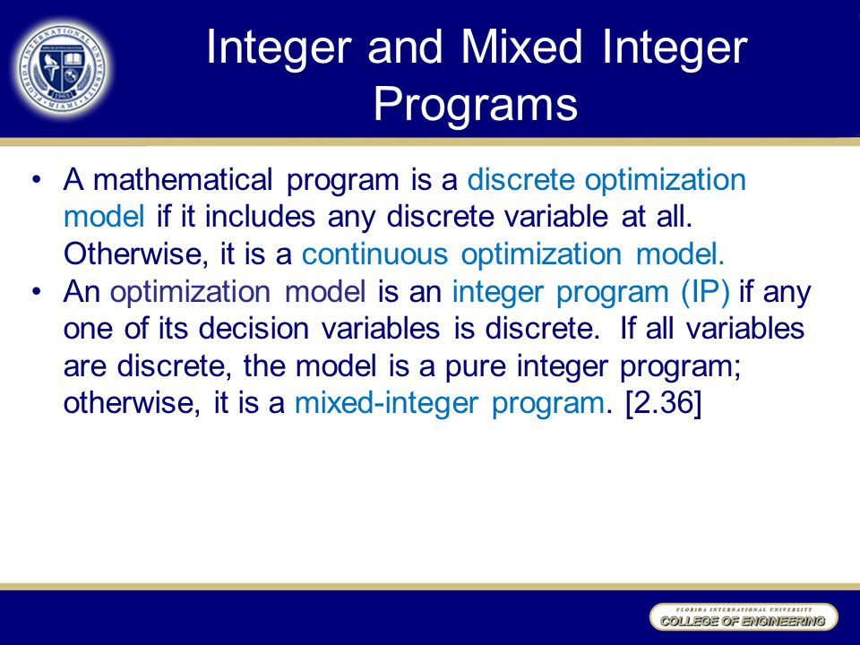 Integer and Mixed Integer Programs A mathematical program is a discrete optimization model if it includes any discrete variable at all.