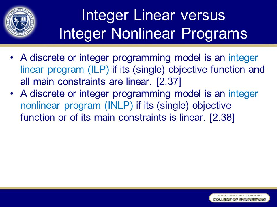 Integer Linear versus Integer Nonlinear Programs A discrete or integer programming model is an integer linear program (ILP) if its (single) objective function and all main constraints are linear.