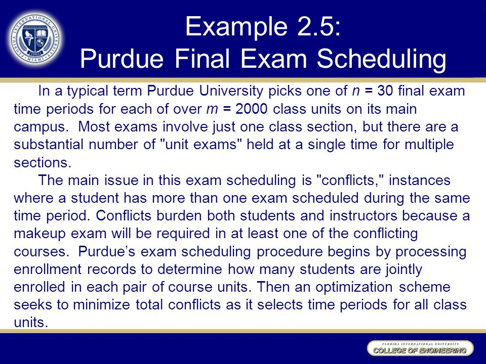 Example 2.5: Purdue Final Exam Scheduling In a typical term Purdue University picks one of n = 30 final exam time periods for each of over m = 2000 class units on its main campus.