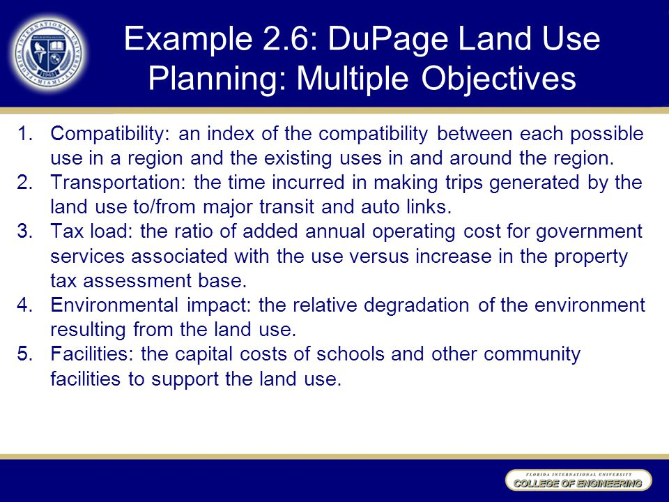 Example 2.6: DuPage Land Use Planning: Multiple Objectives 1.Compatibility: an index of the compatibility between each possible use in a region and the existing uses in and around the region.