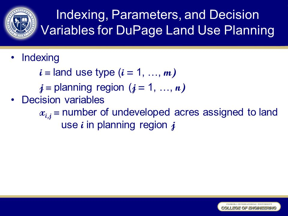 Indexing, Parameters, and Decision Variables for DuPage Land Use Planning Indexing i  land use type ( i = 1, …, m) j  planning region ( j = 1, …, n) Decision variables x i,j  number of undeveloped acres assigned to land use i in planning region j