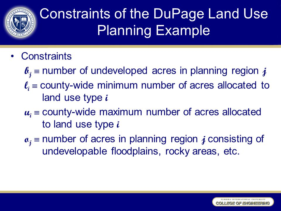 Constraints of the DuPage Land Use Planning Example Constraints b j  number of undeveloped acres in planning region j l i  county-wide minimum number of acres allocated to land use type i u i  county-wide maximum number of acres allocated to land use type i o j  number of acres in planning region j consisting of undevelopable floodplains, rocky areas, etc.