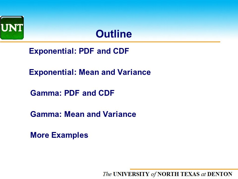 The UNIVERSITY of NORTH CAROLINA at CHAPEL HILL Outline Exponential: PDF and CDF Exponential: Mean and Variance Gamma: PDF and CDF Gamma: Mean and Variance More Examples