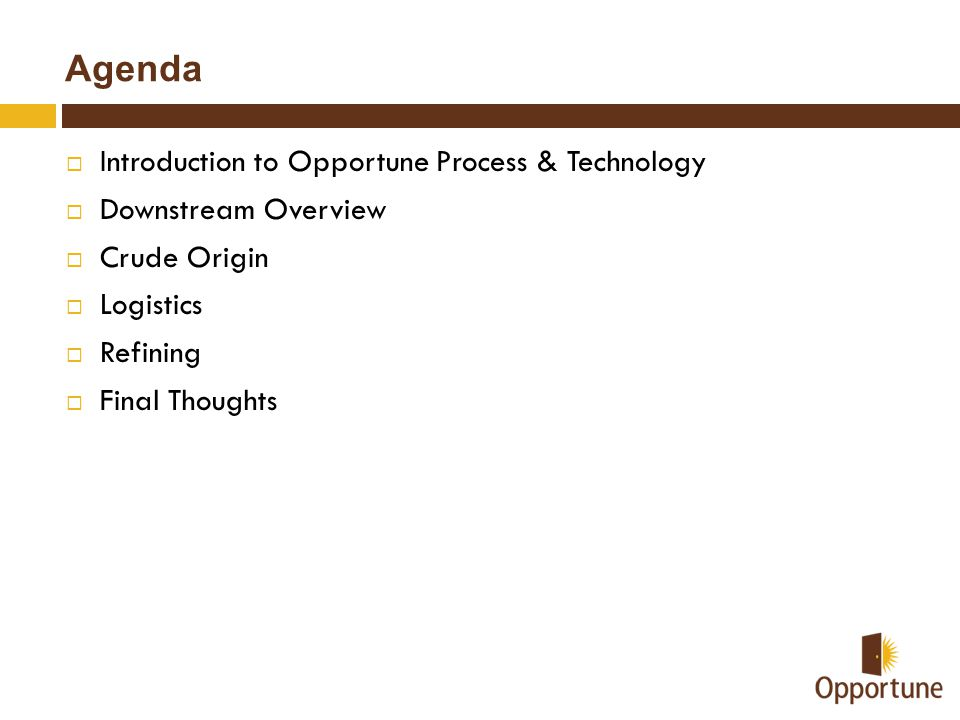 Agenda  Introduction to Opportune Process & Technology  Downstream Overview  Crude Origin  Logistics  Refining  Final Thoughts