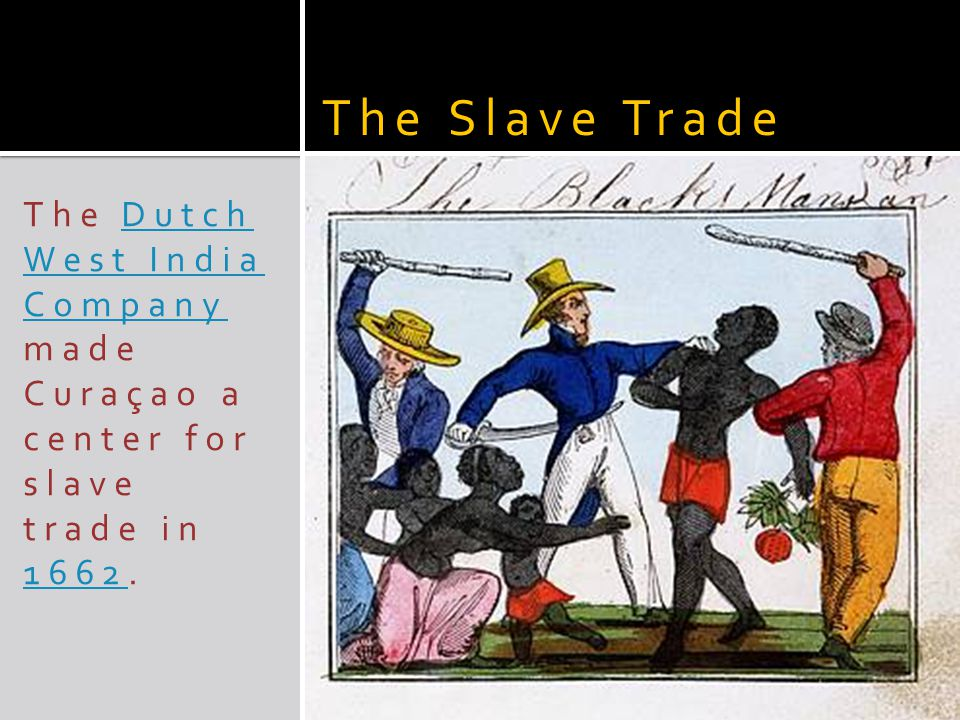 The Dutch West India Company made Curaçao a center for slave trade in 1662.Dutch West India Company 1662 The Slave Trade