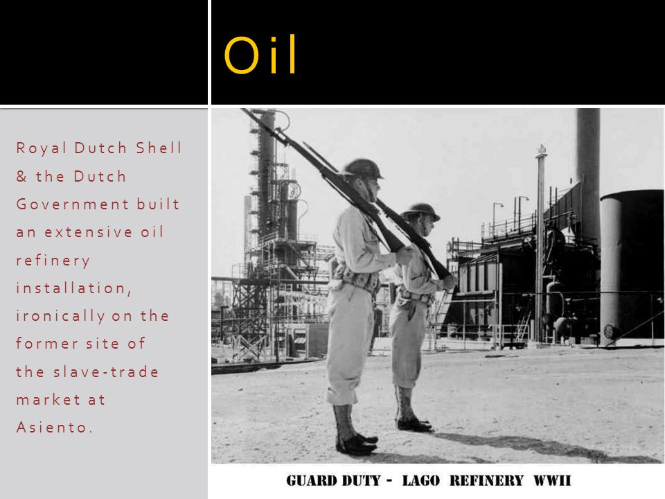 Oil Royal Dutch Shell & the Dutch Government built an extensive oil refinery installation, ironically on the former site of the slave-trade market at Asiento.