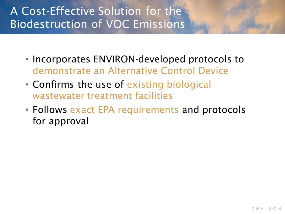 A Cost-Effective Solution for the Biodestruction of VOC Emissions Incorporates ENVIRON-developed protocols to demonstrate an Alternative Control Device Confirms the use of existing biological wastewater treatment facilities Follows exact EPA requirements and protocols for approval