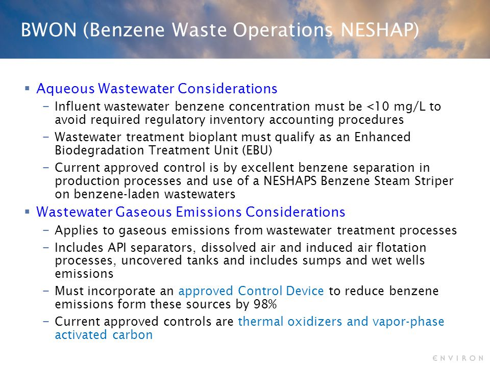 BWON (Benzene Waste Operations NESHAP)  Aqueous Wastewater Considerations − Influent wastewater benzene concentration must be <10 mg/L to avoid required regulatory inventory accounting procedures − Wastewater treatment bioplant must qualify as an Enhanced Biodegradation Treatment Unit (EBU) − Current approved control is by excellent benzene separation in production processes and use of a NESHAPS Benzene Steam Striper on benzene-laden wastewaters  Wastewater Gaseous Emissions Considerations − Applies to gaseous emissions from wastewater treatment processes − Includes API separators, dissolved air and induced air flotation processes, uncovered tanks and includes sumps and wet wells emissions − Must incorporate an approved Control Device to reduce benzene emissions form these sources by 98% − Current approved controls are thermal oxidizers and vapor-phase activated carbon