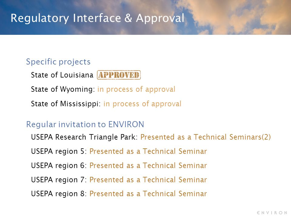 Regulatory Interface & Approval Specific projects Regular invitation to ENVIRON State of Louisiana USEPA Research Triangle Park: Presented as a Technical Seminars(2) State of Mississippi: in process of approval State of Wyoming: in process of approval USEPA region 5: Presented as a Technical Seminar USEPA region 6: Presented as a Technical Seminar USEPA region 8: Presented as a Technical Seminar USEPA region 7: Presented as a Technical Seminar