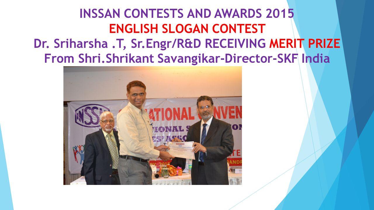 INSSAN CONTESTS AND AWARDS 2015 ENGLISH SLOGAN CONTEST Dr. Sriharsha.T, Sr.Engr/R&D RECEIVING MERIT PRIZE From Shri.Shrikant Savangikar-Director-SKF I
