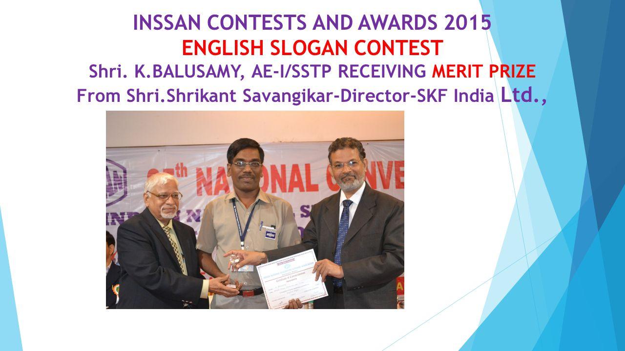 INSSAN CONTESTS AND AWARDS 2015 ENGLISH SLOGAN CONTEST Shri. K.BALUSAMY, AE-I/SSTP RECEIVING MERIT PRIZE From Shri.Shrikant Savangikar-Director-SKF In