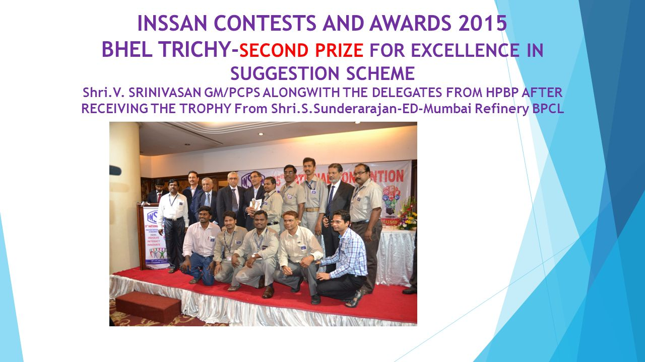 INSSAN CONTESTS AND AWARDS 2015 BHEL TRICHY- SECOND PRIZE FOR EXCELLENCE IN SUGGESTION SCHEME Shri.V. SRINIVASAN GM/PCPS ALONGWITH THE DELEGATES FROM