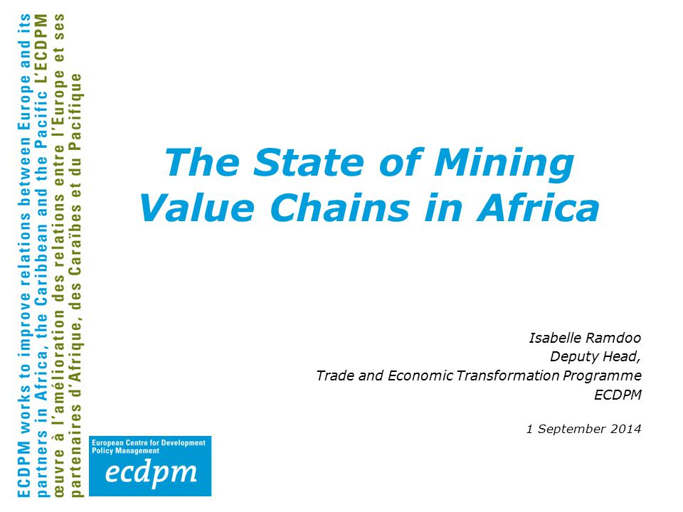 Isabelle Ramdoo Deputy Head, Trade and Economic Transformation Programme ECDPM 1 September 2014 The State of Mining Value Chains in Africa