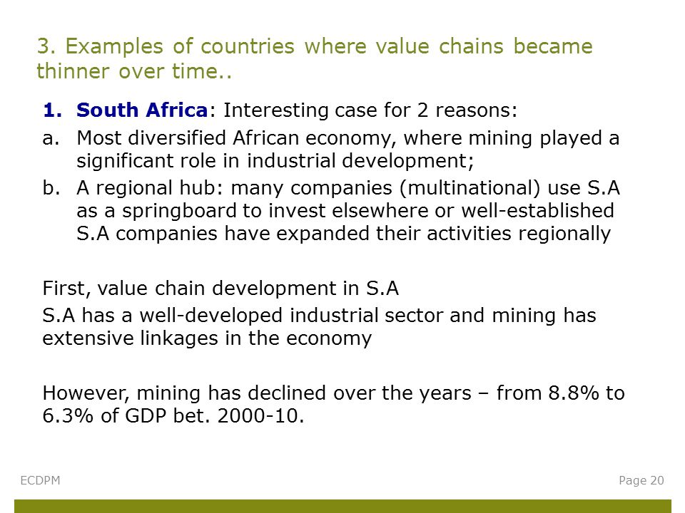 1.South Africa: Interesting case for 2 reasons: a.Most diversified African economy, where mining played a significant role in industrial development; b.A regional hub: many companies (multinational) use S.A as a springboard to invest elsewhere or well-established S.A companies have expanded their activities regionally First, value chain development in S.A S.A has a well-developed industrial sector and mining has extensive linkages in the economy However, mining has declined over the years – from 8.8% to 6.3% of GDP bet.