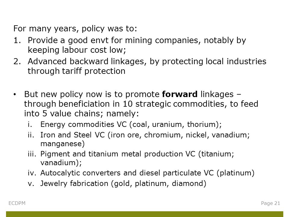 For many years, policy was to: 1.Provide a good envt for mining companies, notably by keeping labour cost low; 2.Advanced backward linkages, by protecting local industries through tariff protection But new policy now is to promote forward linkages – through beneficiation in 10 strategic commodities, to feed into 5 value chains; namely: i.Energy commodities VC (coal, uranium, thorium); ii.Iron and Steel VC (iron ore, chromium, nickel, vanadium; manganese) iii.Pigment and titanium metal production VC (titanium; vanadium); iv.Autocalytic converters and diesel particulate VC (platinum) v.Jewelry fabrication (gold, platinum, diamond) ECDPMPage 21