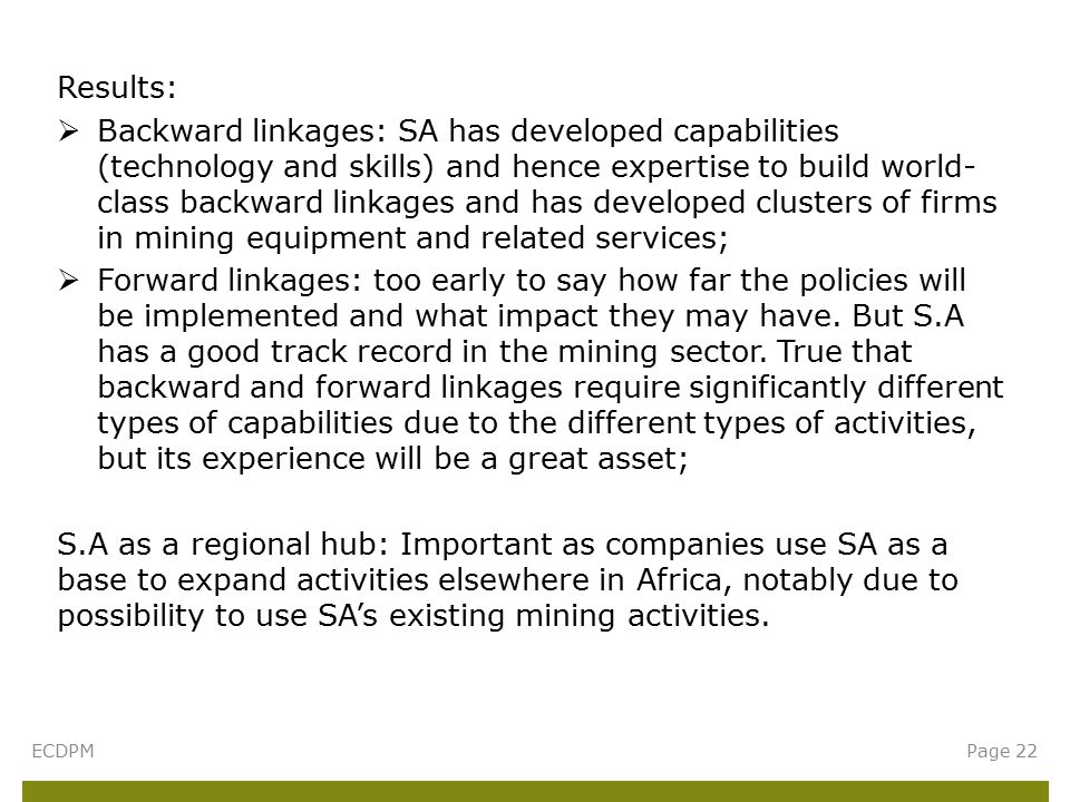 Results:  Backward linkages: SA has developed capabilities (technology and skills) and hence expertise to build world- class backward linkages and has developed clusters of firms in mining equipment and related services;  Forward linkages: too early to say how far the policies will be implemented and what impact they may have.