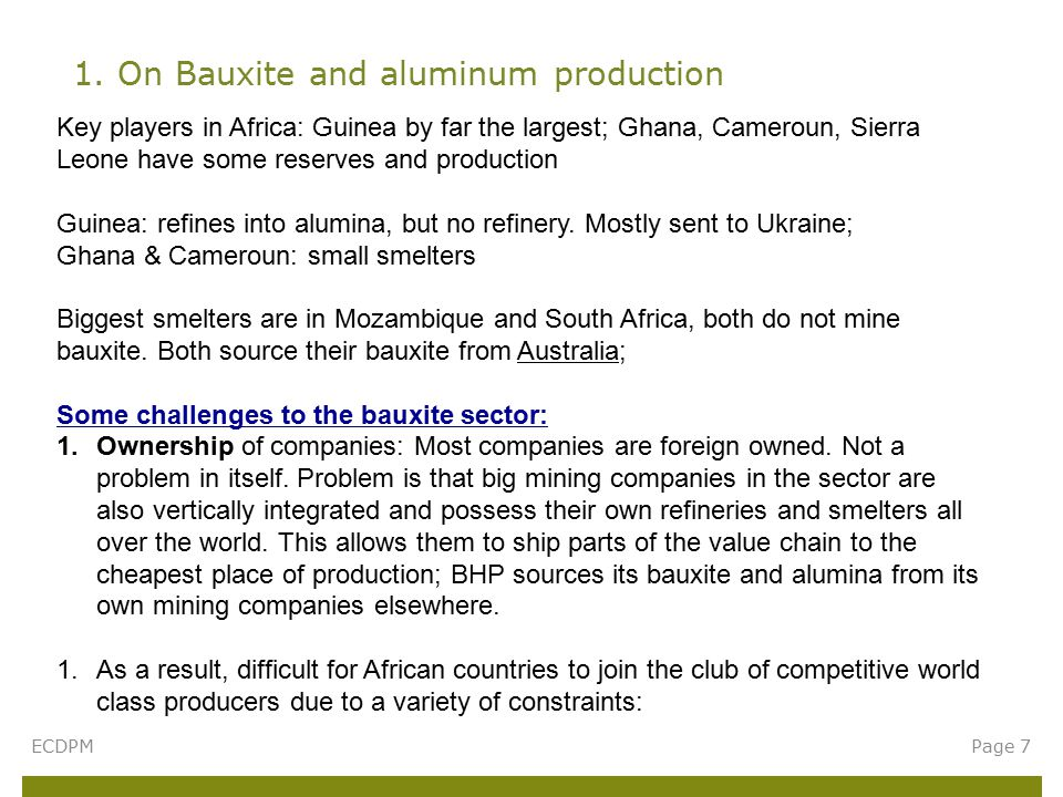 1. On Bauxite and aluminum production ECDPMPage 7 Key players in Africa: Guinea by far the largest; Ghana, Cameroun, Sierra Leone have some reserves a