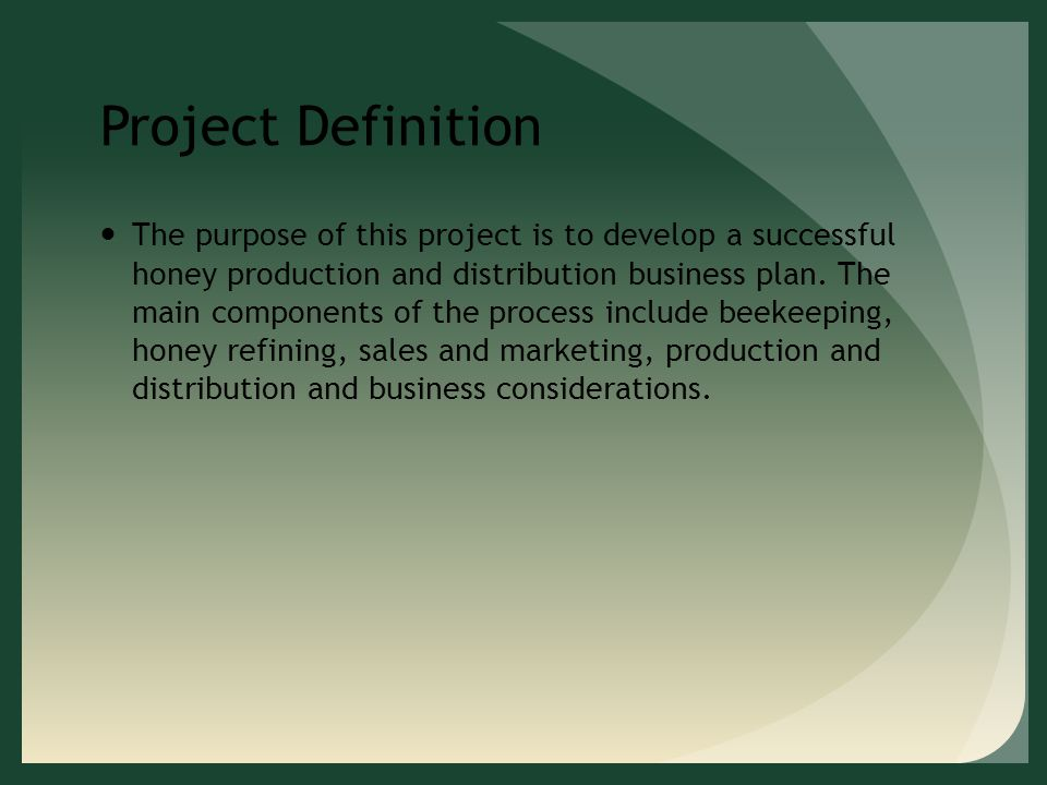 Project Definition The purpose of this project is to develop a successful honey production and distribution business plan.