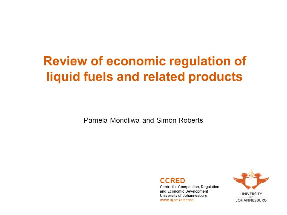 Review of economic regulation of liquid fuels and related products Pamela Mondliwa and Simon Roberts CCRED Centre for Competition, Regulation and Econ