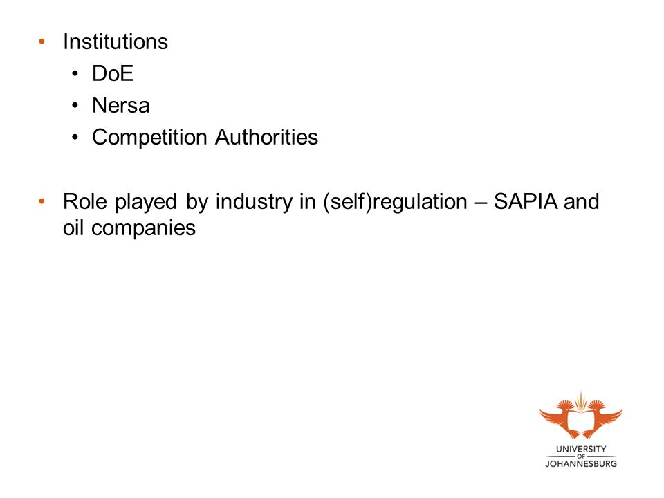 Institutions DoE Nersa Competition Authorities Role played by industry in (self)regulation – SAPIA and oil companies
