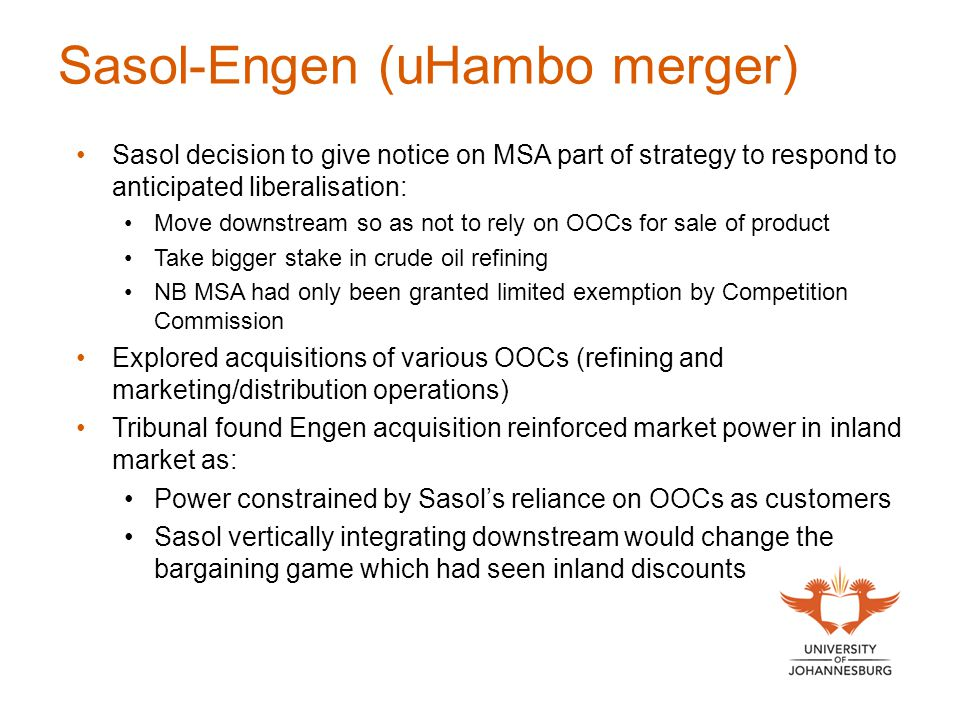 Sasol-Engen (uHambo merger) Sasol decision to give notice on MSA part of strategy to respond to anticipated liberalisation: Move downstream so as not