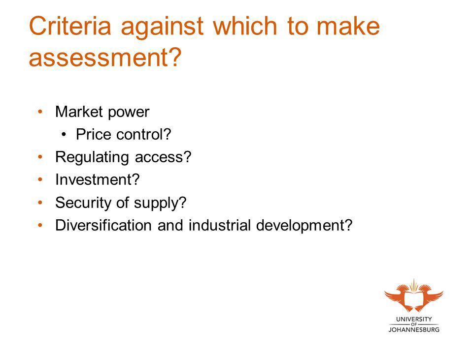 Criteria against which to make assessment? Market power Price control? Regulating access? Investment? Security of supply? Diversification and industri