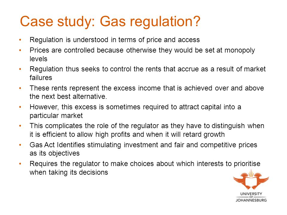 Case study: Gas regulation? Regulation is understood in terms of price and access Prices are controlled because otherwise they would be set at monopol