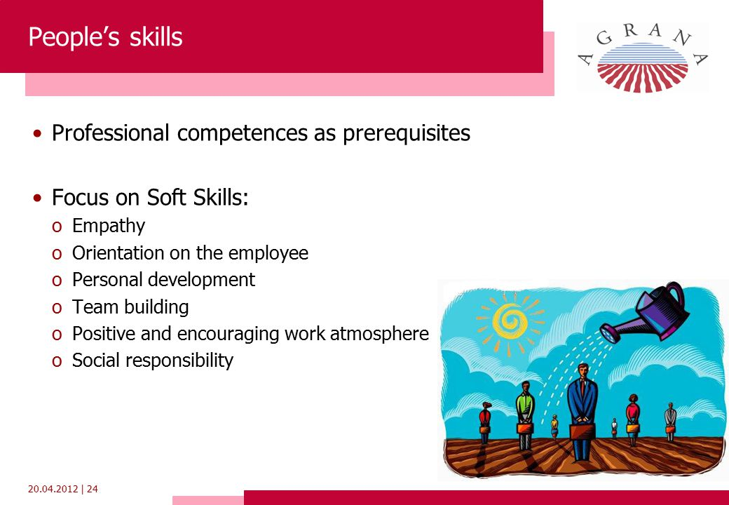 20.04.2012 | 24 People's skills Professional competences as prerequisites Focus on Soft Skills: oEmpathy oOrientation on the employee oPersonal development oTeam building oPositive and encouraging work atmosphere oSocial responsibility