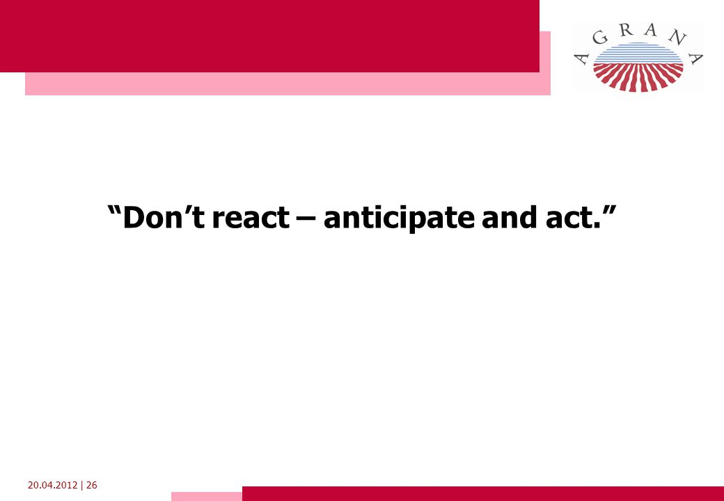 20.04.2012 | 26 Don't react – anticipate and act.