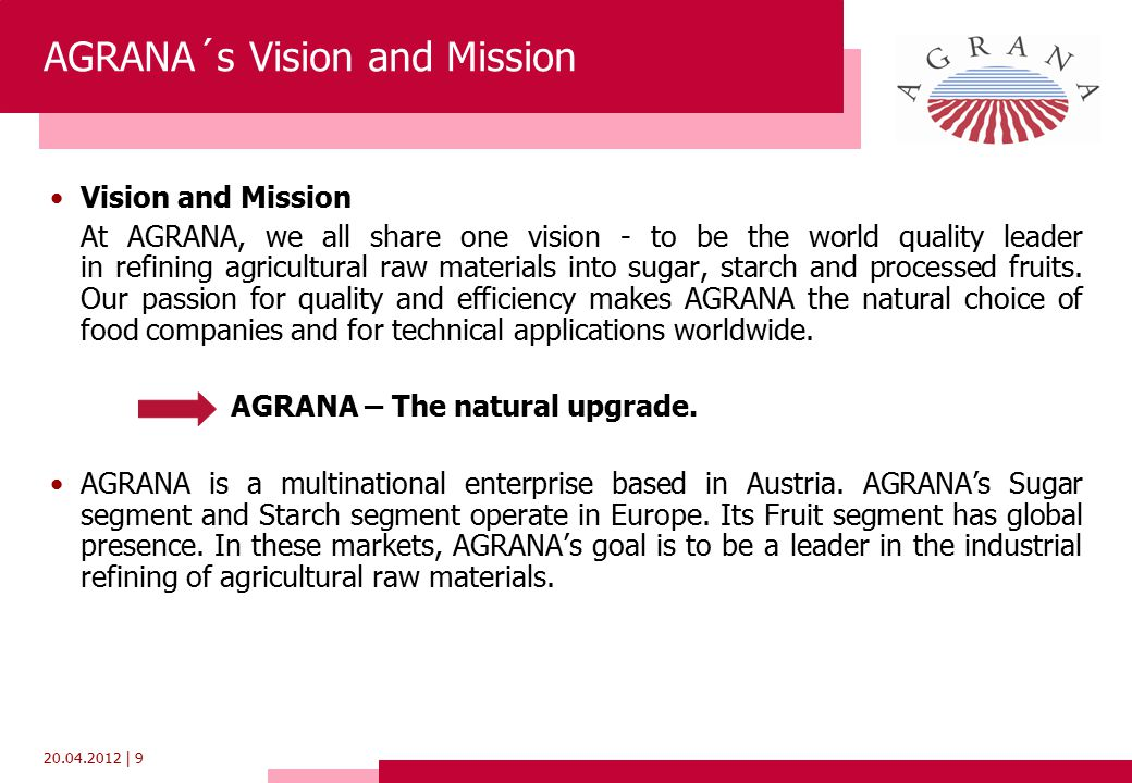 20.04.2012 | 9 AGRANA´s Vision and Mission Vision and Mission At AGRANA, we all share one vision - to be the world quality leader in refining agricultural raw materials into sugar, starch and processed fruits.