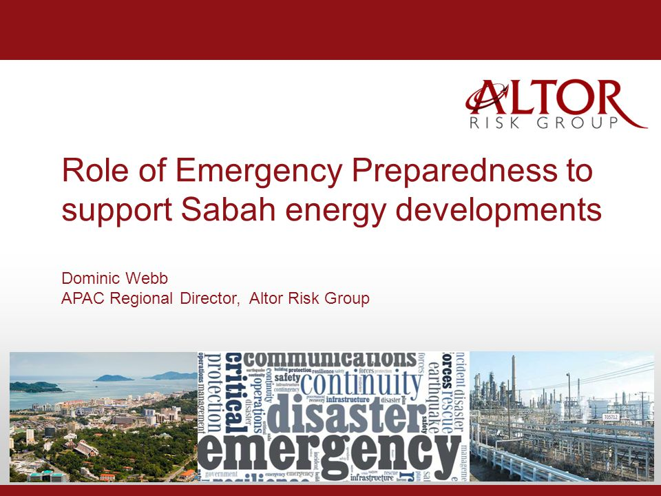 Role of Emergency Preparedness to support Sabah energy developments Dominic Webb APAC Regional Director, Altor Risk Group