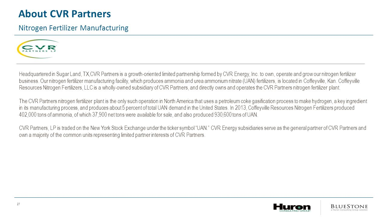 27 About CVR Partners Nitrogen Fertilizer Manufacturing Headquartered in Sugar Land, TX,CVR Partners is a growth-oriented limited partnership formed by CVR Energy, Inc.