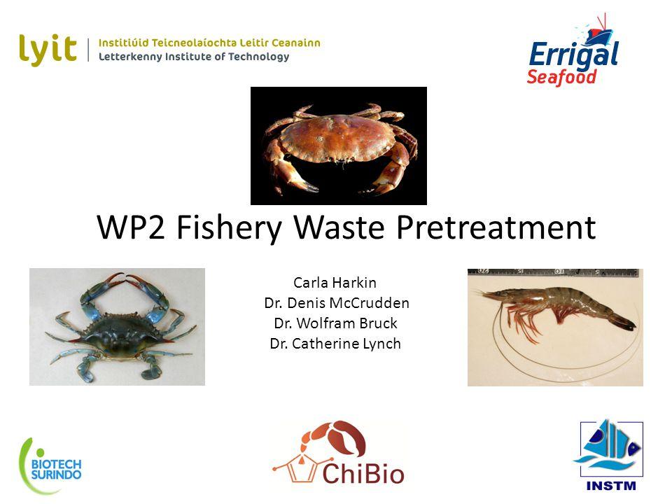 WP2 Fishery Waste Pretreatment Carla Harkin Dr. Denis McCrudden Dr.