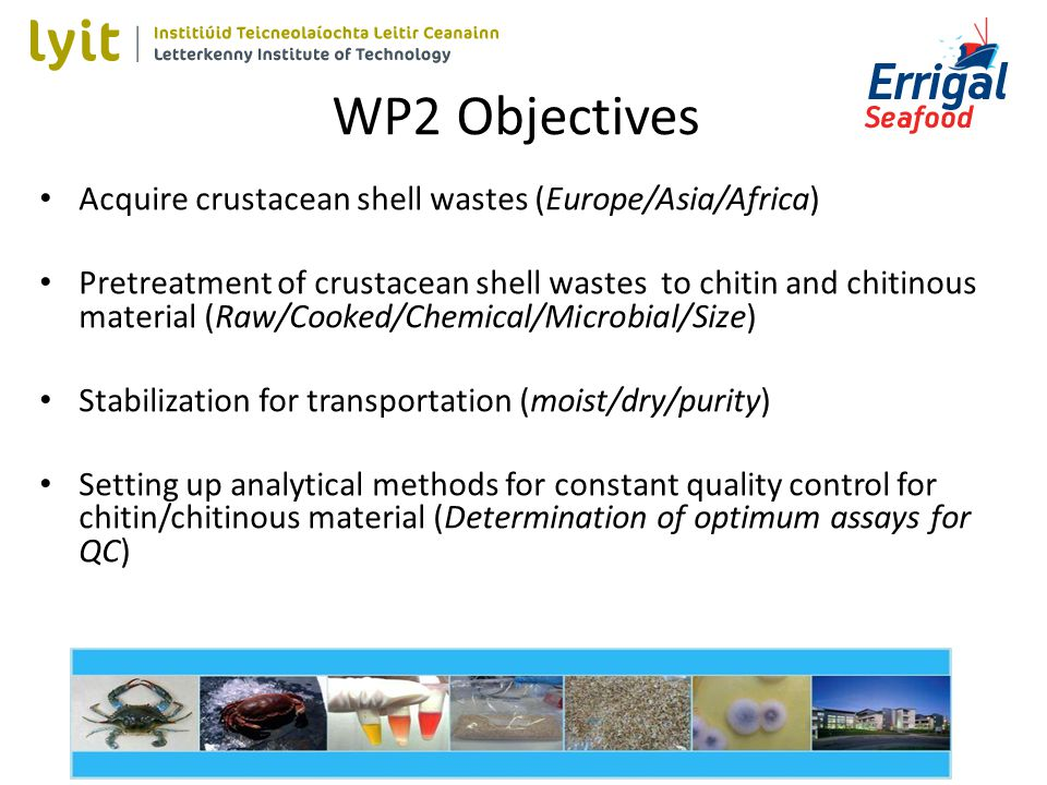 WP2 Objectives Acquire crustacean shell wastes (Europe/Asia/Africa) Pretreatment of crustacean shell wastes to chitin and chitinous material (Raw/Cooked/Chemical/Microbial/Size) Stabilization for transportation (moist/dry/purity) Setting up analytical methods for constant quality control for chitin/chitinous material (Determination of optimum assays for QC)