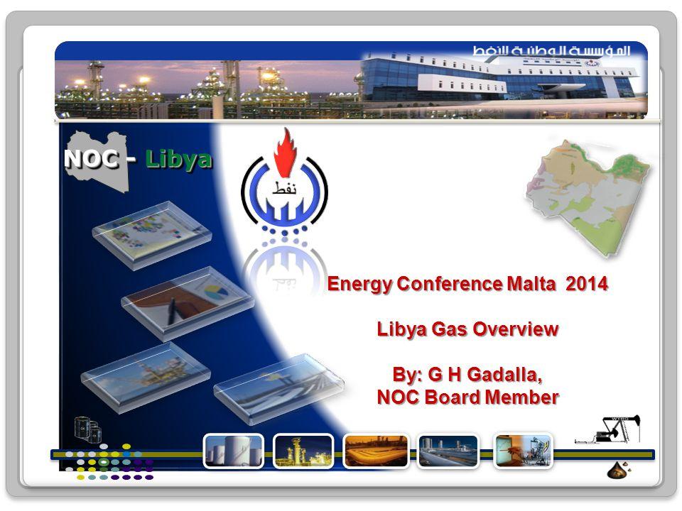NOC - Libya Energy Conference Malta 2014 Libya Gas Overview By: G H Gadalla, NOC Board Member