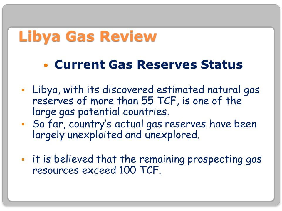 Libya Gas Review Current Gas Reserves Status  Libya, with its discovered estimated natural gas reserves of more than 55 TCF, is one of the large gas