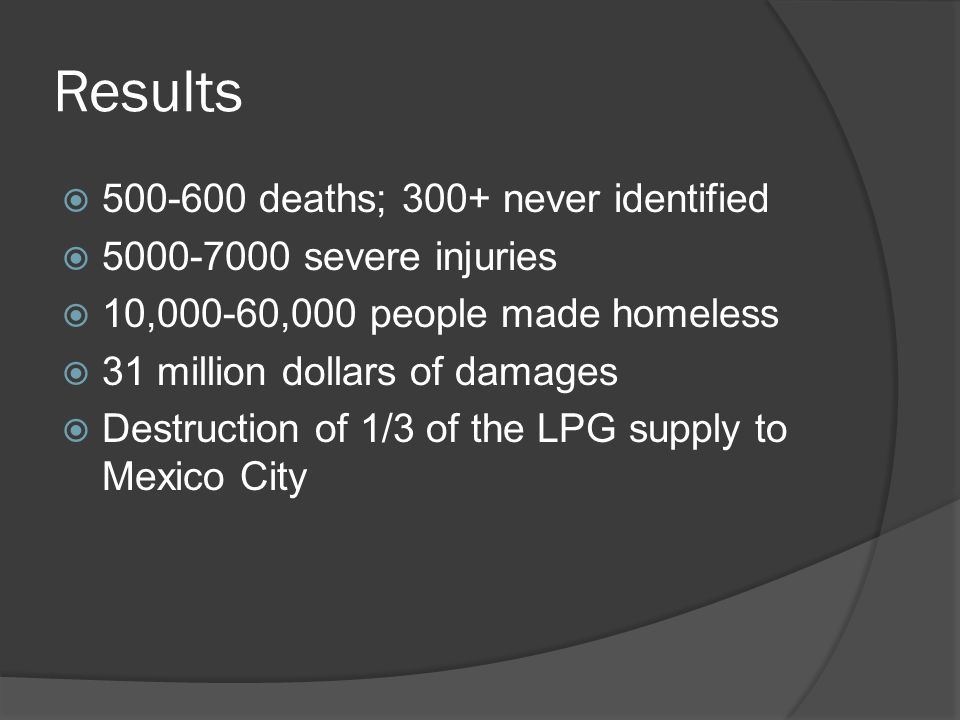 Results  500-600 deaths; 300+ never identified  5000-7000 severe injuries  10,000-60,000 people made homeless  31 million dollars of damages  Destruction of 1/3 of the LPG supply to Mexico City