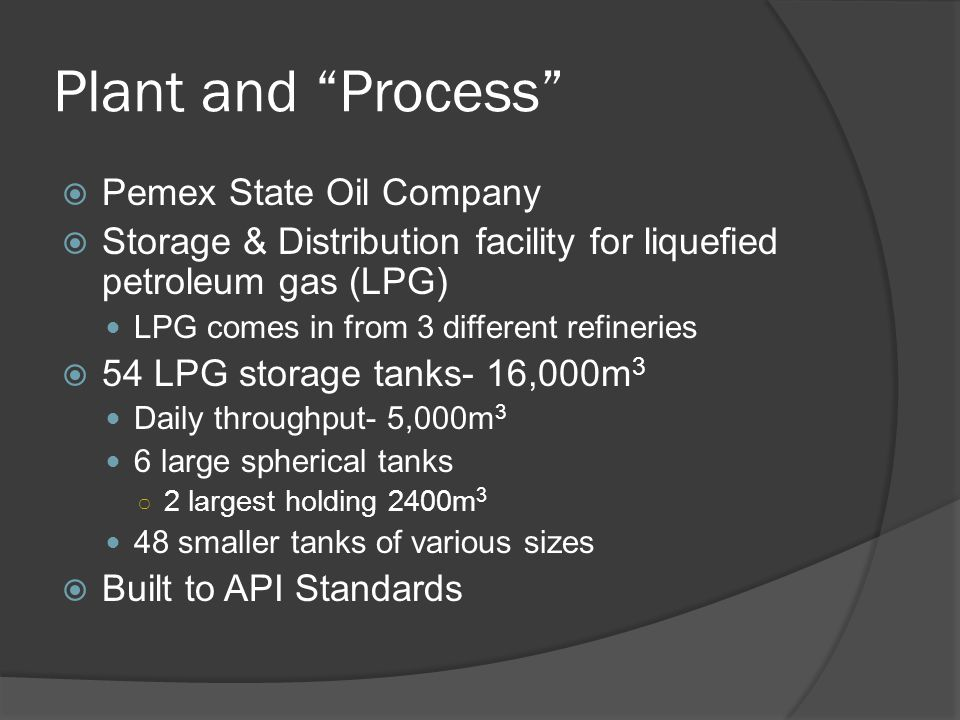 Plant and Process  Pemex State Oil Company  Storage & Distribution facility for liquefied petroleum gas (LPG) LPG comes in from 3 different refineries  54 LPG storage tanks- 16,000m 3 Daily throughput- 5,000m 3 6 large spherical tanks ○ 2 largest holding 2400m 3 48 smaller tanks of various sizes  Built to API Standards