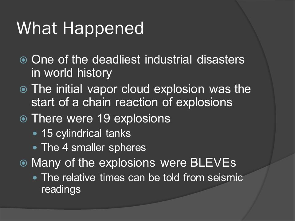 What Happened  One of the deadliest industrial disasters in world history  The initial vapor cloud explosion was the start of a chain reaction of explosions  There were 19 explosions 15 cylindrical tanks The 4 smaller spheres  Many of the explosions were BLEVEs The relative times can be told from seismic readings
