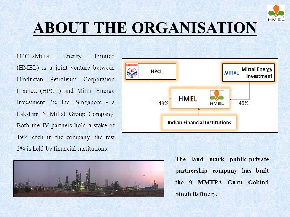 ABOUT THE ORGANISATION HPCL-Mittal Energy Limited (HMEL) is a joint venture between Hindustan Petroleum Corporation Limited (HPCL) and Mittal Energy I