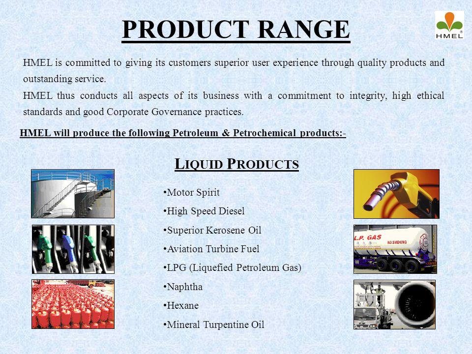 PRODUCT RANGE L IQUID P RODUCTS Motor Spirit High Speed Diesel Superior Kerosene Oil Aviation Turbine Fuel LPG (Liquefied Petroleum Gas) Naphtha Hexan