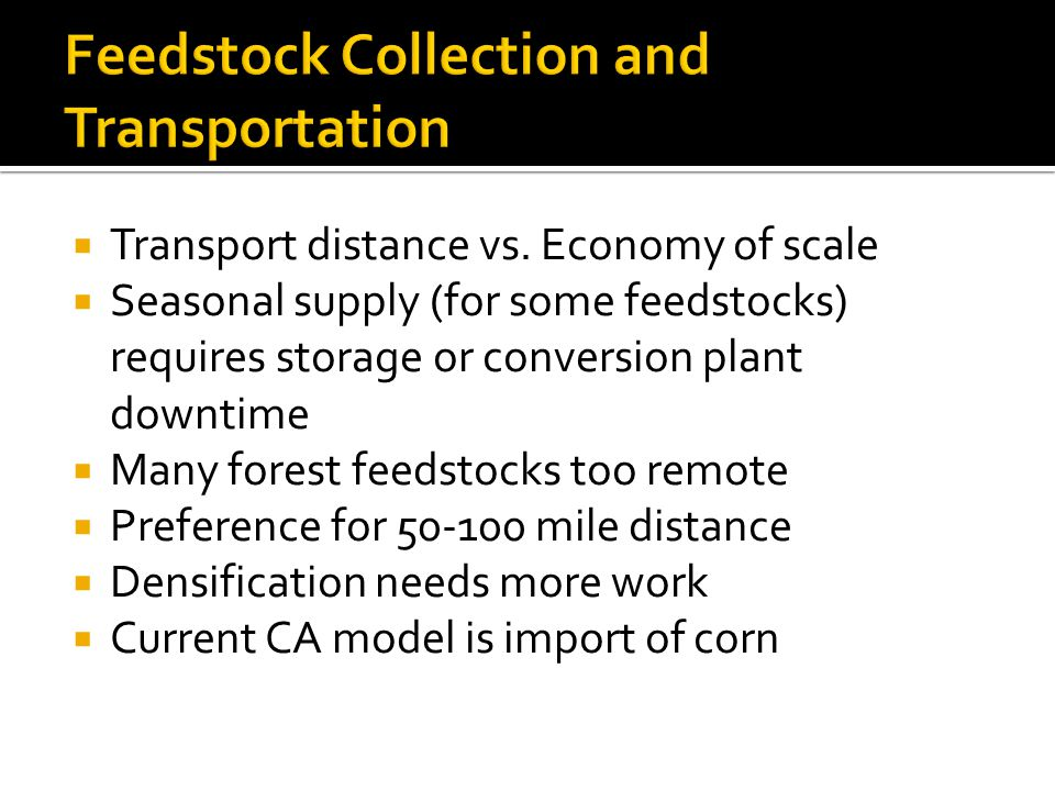  Transport distance vs. Economy of scale  Seasonal supply (for some feedstocks) requires storage or conversion plant downtime  Many forest feedstoc