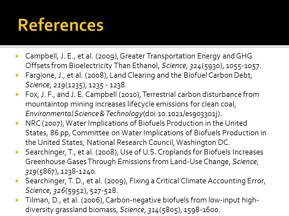  Campbell, J. E., et al. (2009), Greater Transportation Energy and GHG Offsets from Bioelectricity Than Ethanol, Science, 324(5930), 1055-1057.  Far