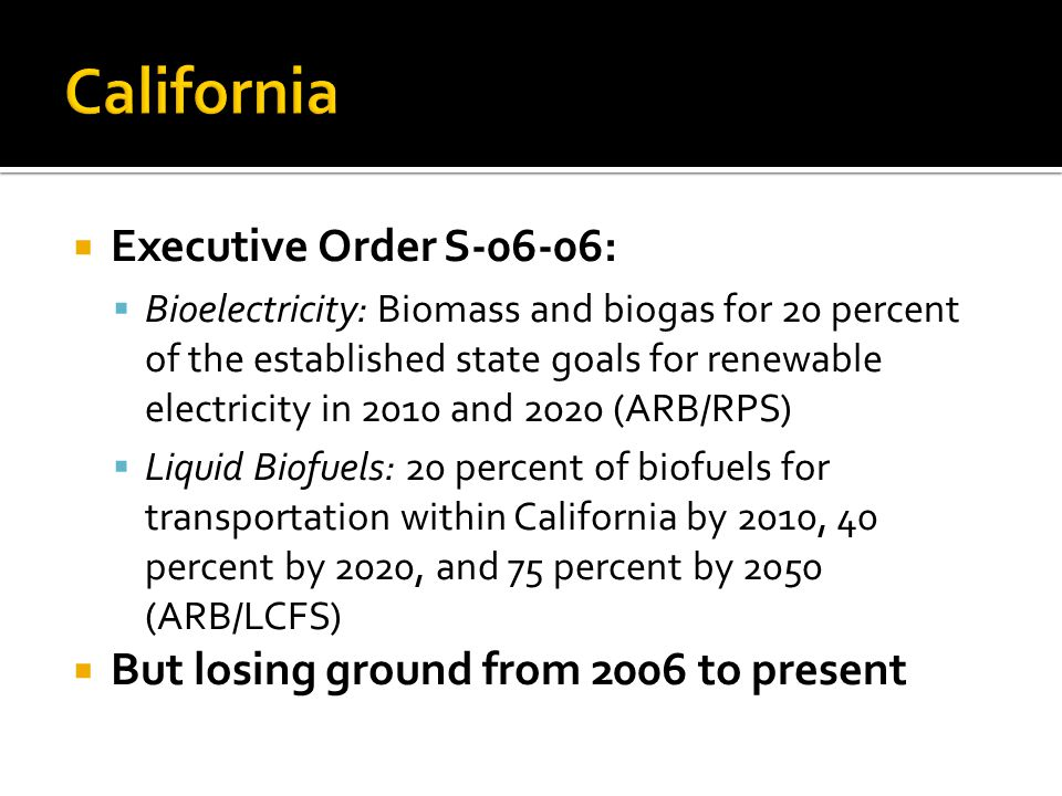  Executive Order S-06-06:  Bioelectricity: Biomass and biogas for 20 percent of the established state goals for renewable electricity in 2010 and 2020 (ARB/RPS)  Liquid Biofuels: 20 percent of biofuels for transportation within California by 2010, 40 percent by 2020, and 75 percent by 2050 (ARB/LCFS)  But losing ground from 2006 to present