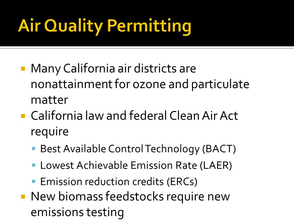  Many California air districts are nonattainment for ozone and particulate matter  California law and federal Clean Air Act require  Best Available Control Technology (BACT)  Lowest Achievable Emission Rate (LAER)  Emission reduction credits (ERCs)  New biomass feedstocks require new emissions testing