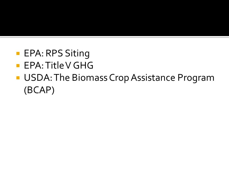  EPA: RPS Siting  EPA: Title V GHG  USDA: The Biomass Crop Assistance Program (BCAP)