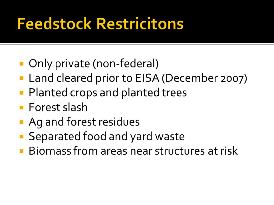  Only private (non-federal)  Land cleared prior to EISA (December 2007)  Planted crops and planted trees  Forest slash  Ag and forest residues  Separated food and yard waste  Biomass from areas near structures at risk