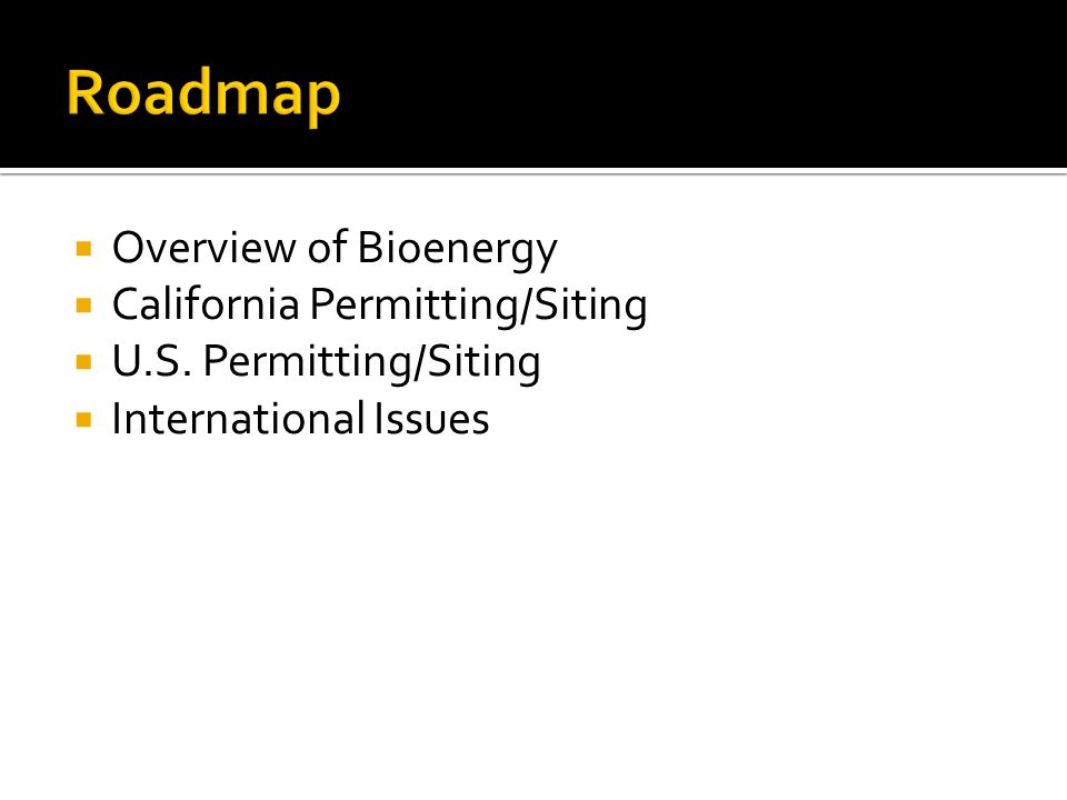  Overview of Bioenergy  California Permitting/Siting  U.S. Permitting/Siting  International Issues