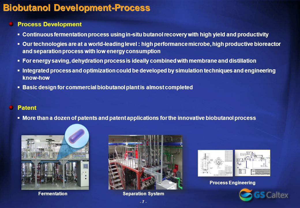 Biobutanol Development-Process Process Development  Continuous fermentation process using in-situ butanol recovery with high yield and productivity  Our technologies are at a world-leading level : high performance microbe, high productive bioreactor and separation process with low energy consumption  For energy saving, dehydration process is ideally combined with membrane and distillation  Integrated process and optimization could be developed by simulation techniques and engineering know-how  Basic design for commercial biobutanol plant is almost completed Patent  More than a dozen of patents and patent applications for the innovative biobutanol process Fermentation - 7 - Separation System Process Engineering