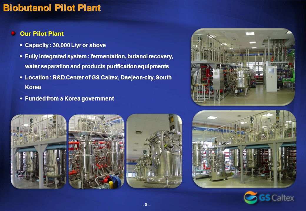 - 8 - Biobutanol Pilot Plant Our Pilot Plant  Capacity : 30,000 L/yr or above  Fully integrated system : fermentation, butanol recovery, water separation and products purification equipments  Location : R&D Center of GS Caltex, Daejeon-city, South Korea  Funded from a Korea government